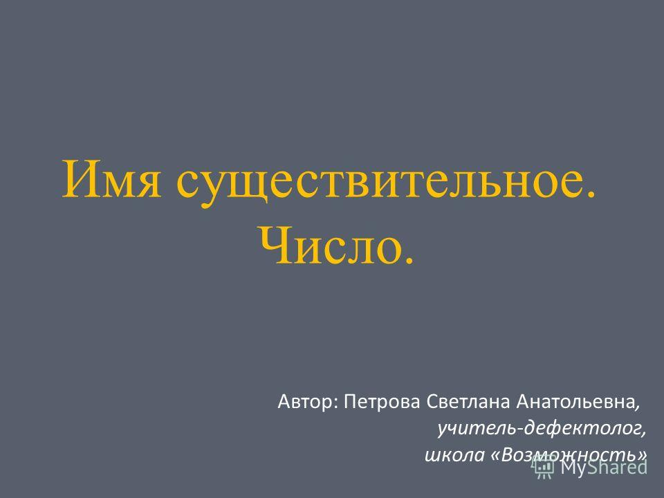 Имя существительное. Число. Автор: Петрова Светлана Анатольевна, учитель-дефектолог, школа «Возможность»