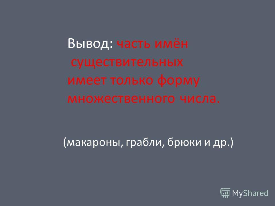 Вывод: часть имён существительных имеет только форму множественного числа. (макароны, грабли, брюки и др.)