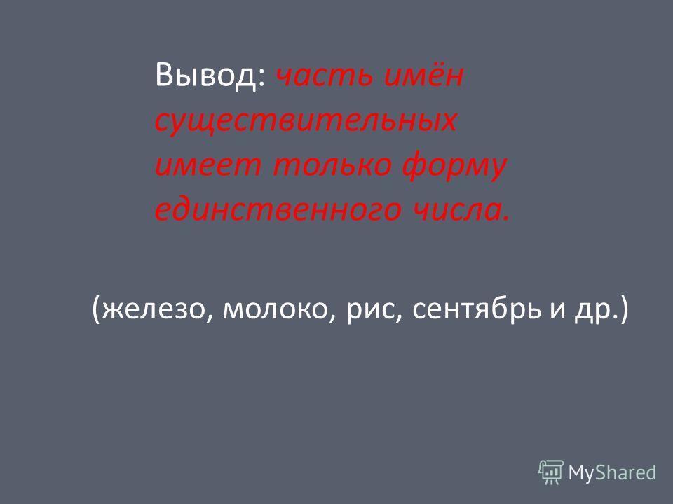 Вывод: часть имён существительных имеет только форму единственного числа. (железо, молоко, рис, сентябрь и др.)