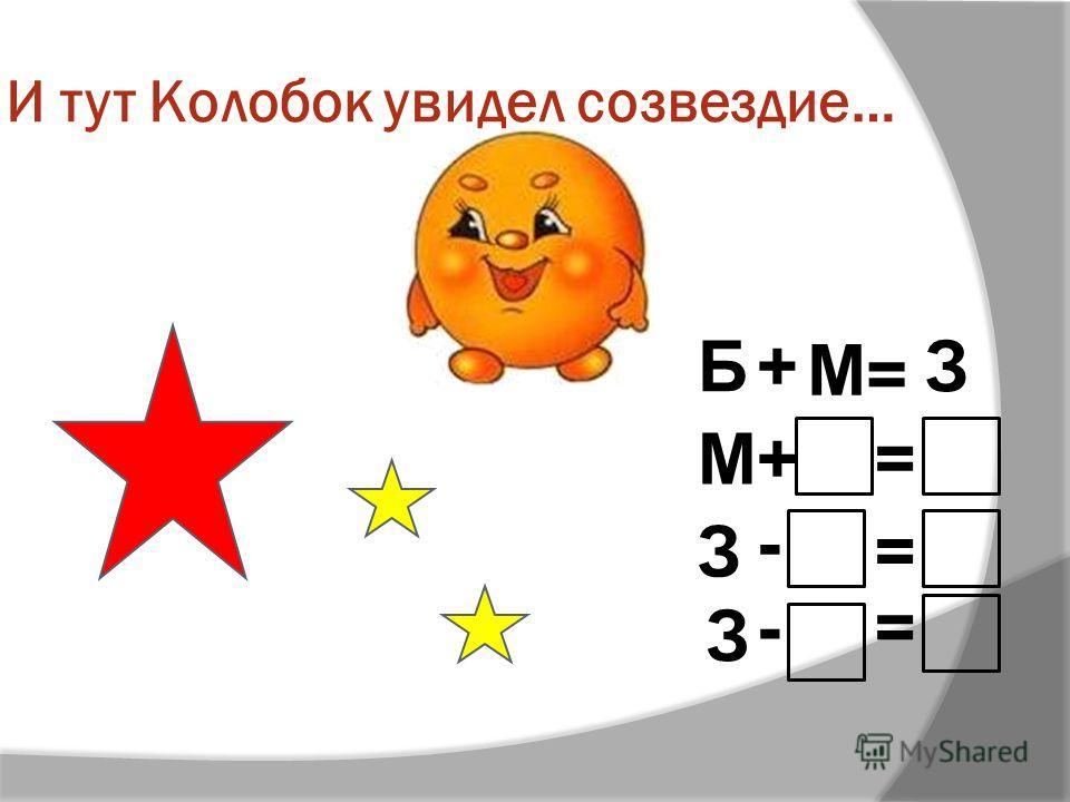 И тут Колобок увидел созвездие… Б+ М = З М+= З - = З -=