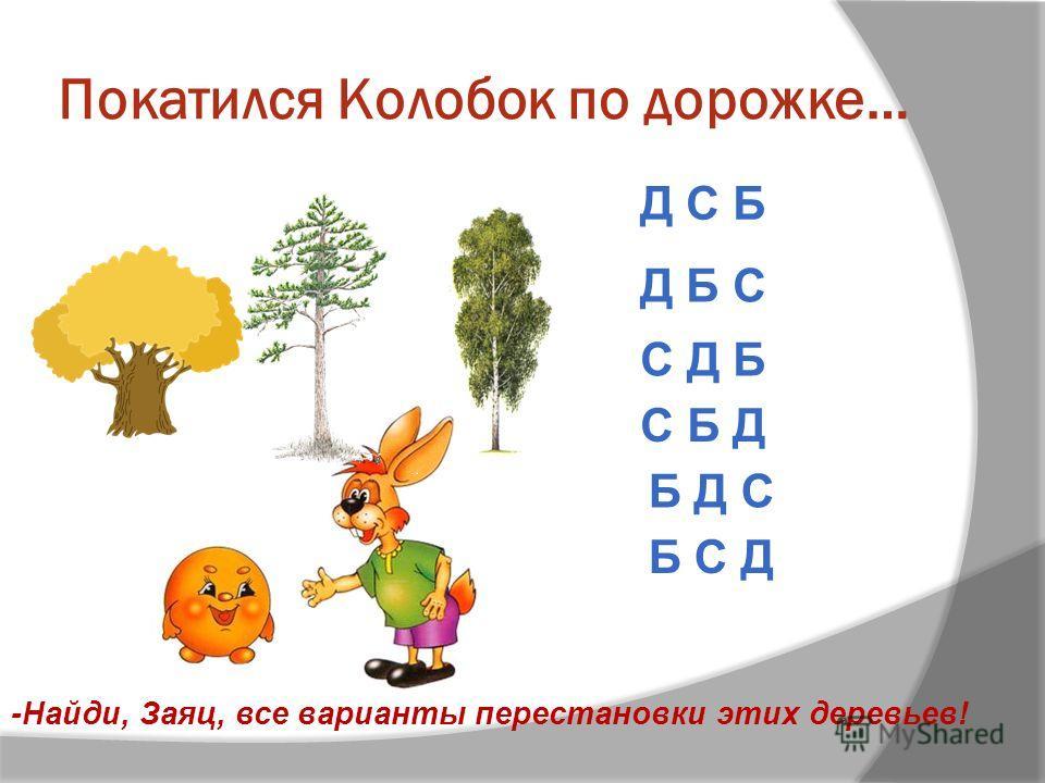 Покатился Колобок по дорожке… -Найди, Заяц, все варианты перестановки этих деревьев! С Д Б Д Б С Д С Б С Б Д Б Д С Б С Д