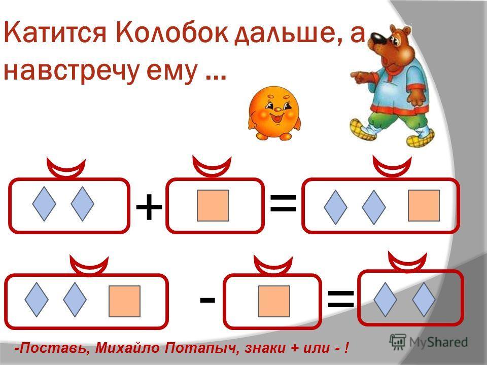 Катится Колобок дальше, а навстречу ему … + = - = -Поставь, Михайло Потапыч, знаки + или - !