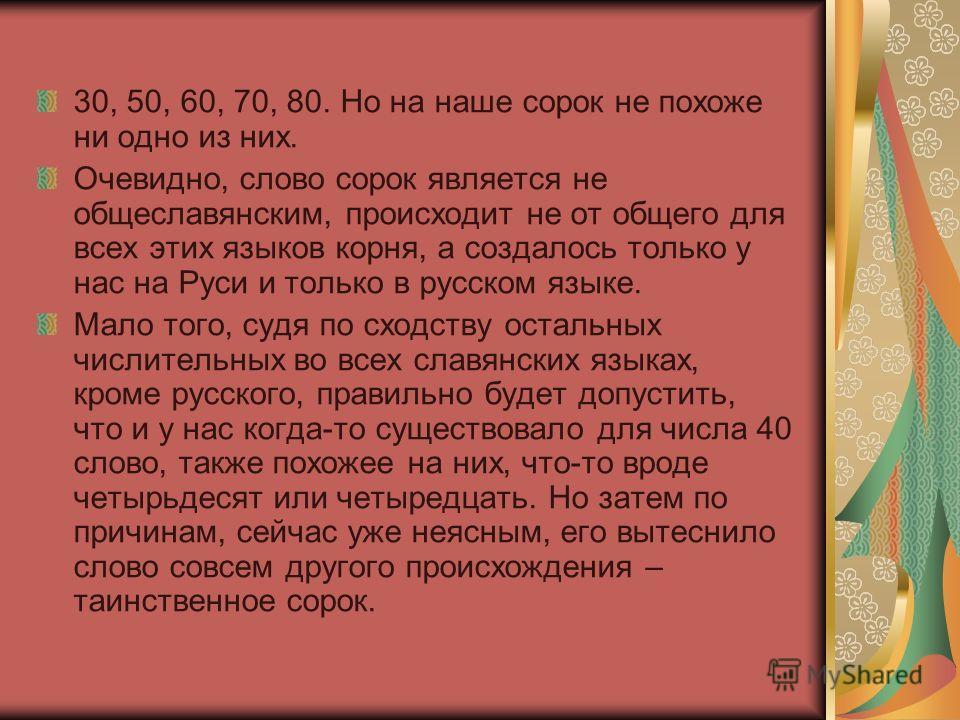 30, 50, 60, 70, 80. Но на наше сорок не похоже ни одно из них. Очевидно, слово сорок является не общеславянским, происходит не от общего для всех этих языков корня, а создалось только у нас на Руси и только в русском языке. Мало того, судя по сходств