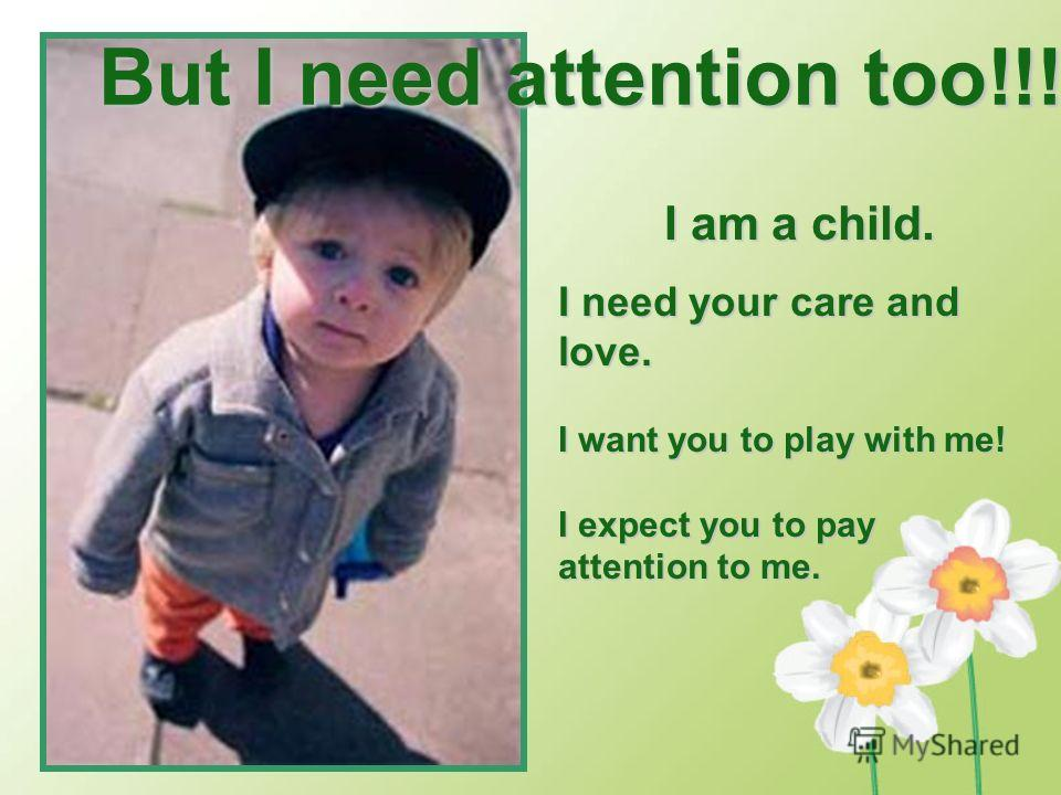 But I need attention too!!! I am a child. I need your care and love. I want you to play with me! I expect you to pay attention to me.