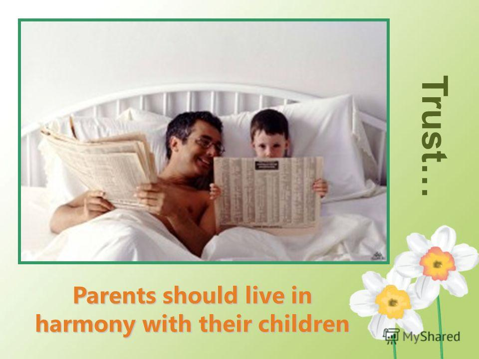 T rust … Parents should live in harmony with their children