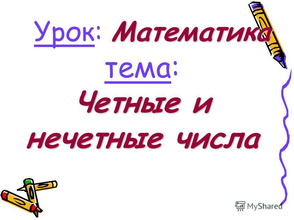 Математика Урок: Математика Четные и нечетные числа тема: Четные и нечетные числа