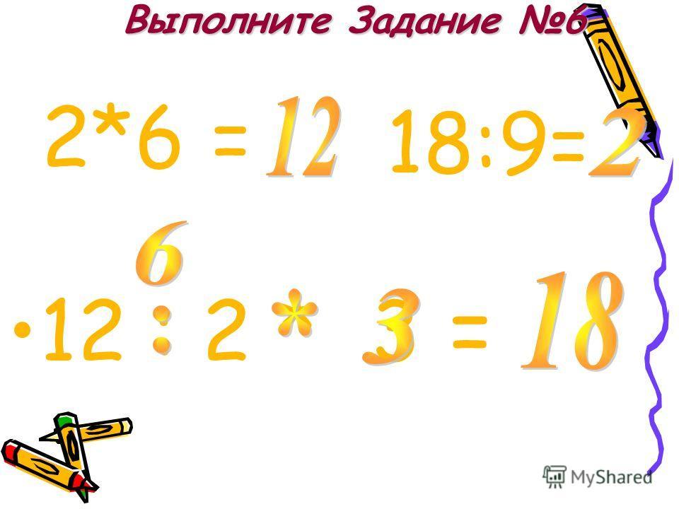Выполните Задание 6 12 : 2 * 3 = 2*6 = 18:9=