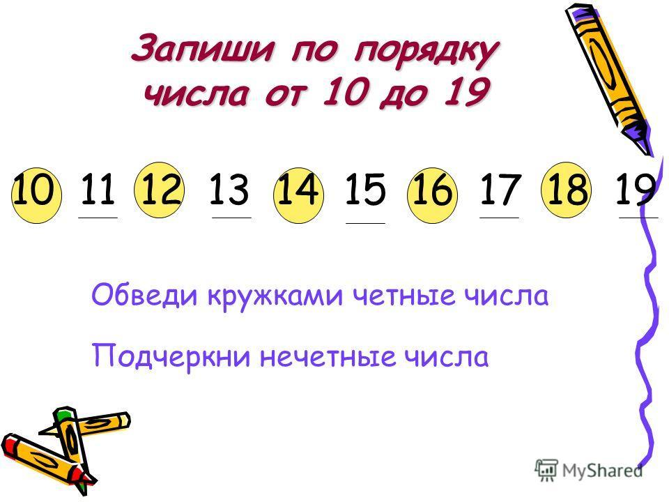 Запиши по порядку числа от 10 до 19 10 11 12 13 14 15 16 17 18 19 Обведи кружками четные числа Подчеркни нечетные числа