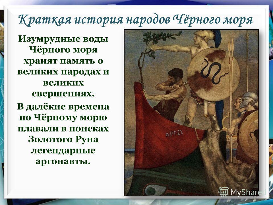 Краткая история народов Чёрного моря 10 Изумрудные воды Чёрного моря хранят память о великих народах и великих свершениях. В далёкие времена по Чёрному морю плавали в поисках Золотого Руна легендарные аргонавты.