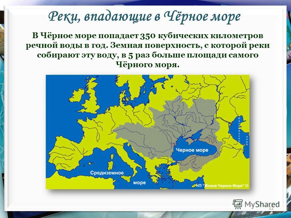 Реки, впадающие в Чёрное море 22 В Чёрное море попадает 350 кубических километров речной воды в год. Земная поверхность, с которой реки собирают эту воду, в 5 раз больше площади самого Чёрного моря.