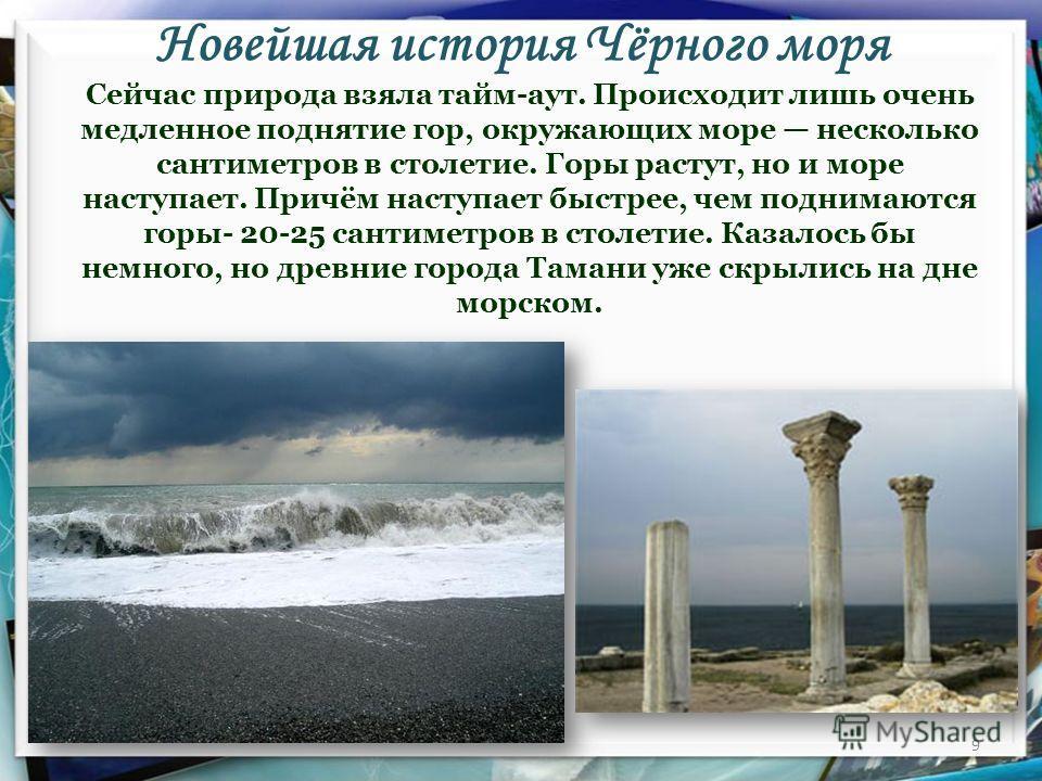 Новейшая история Чёрного моря 9 Сейчас природа взяла тайм-аут. Происходит лишь очень медленное поднятие гор, окружающих море несколько сантиметров в столетие. Горы растут, но и море наступает. Причём наступает быстрее, чем поднимаются горы- 20-25 сан