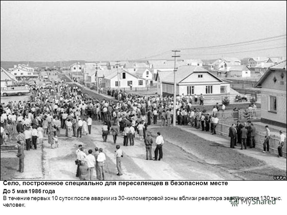 Село, построенное специально для переселенцев в безопасном месте До 5 мая 1986 года В течение первых 10 суток после аварии из 30-километровой зоны вблизи реактора эвакуируются 130 тыс. человек.