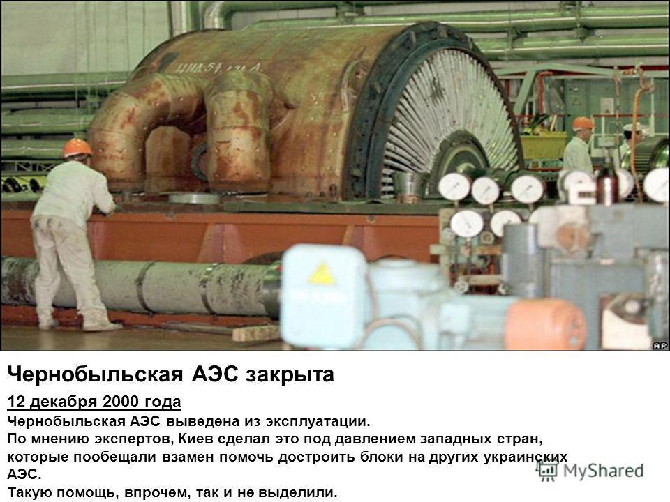 Чернобыльская АЭС закрыта 12 декабря 2000 года Чернобыльская АЭС выведена из эксплуатации. По мнению экспертов, Киев сделал это под давлением западных стран, которые пообещали взамен помочь достроить блоки на других украинских АЭС. Такую помощь, впро