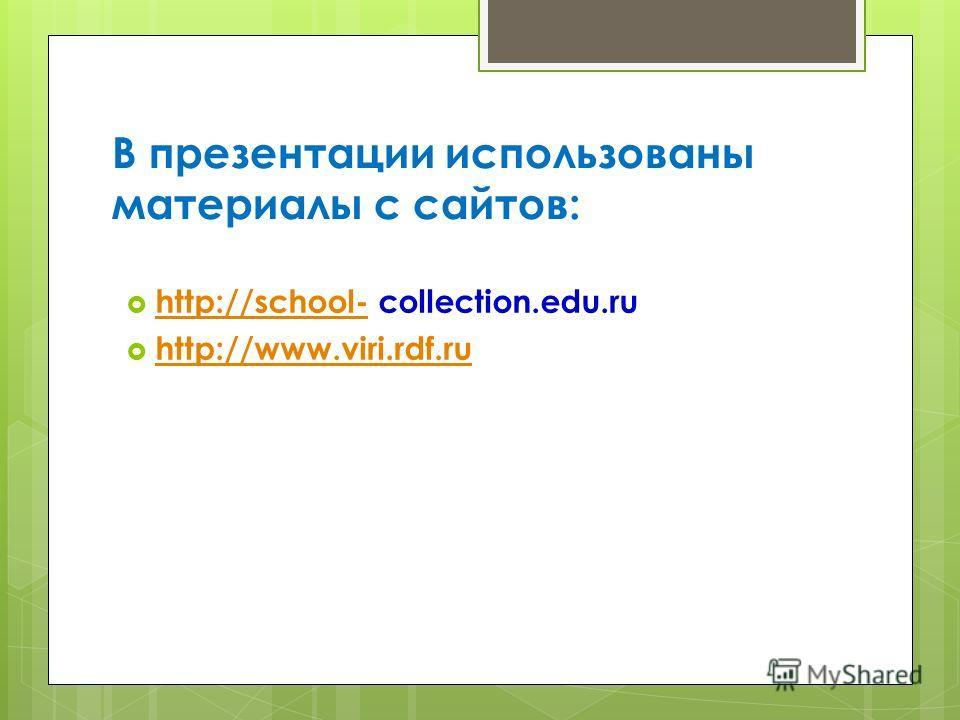 В презентации использованы материалы с сайтов: http://school- collection.edu.ru http://school- http://www.viri.rdf.ru http://www.viri.rdf.ru