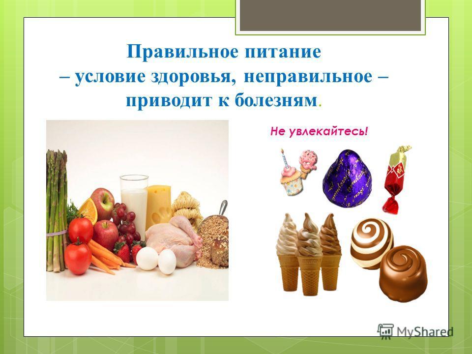 Правильное питание – условие здоровья, неправильное – приводит к болезням. Не увлекайтесь!