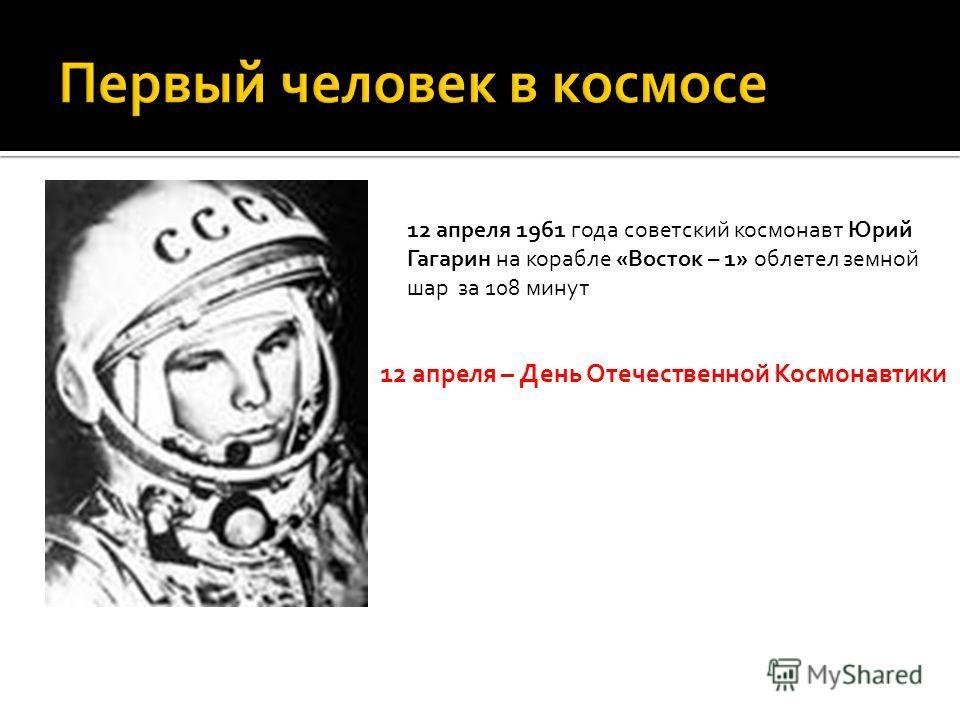 12 апреля 1961 года советский космонавт Юрий Гагарин на корабле «Восток – 1» облетел земной шар за 108 минут 12 апреля – День Отечественной Космонавтики