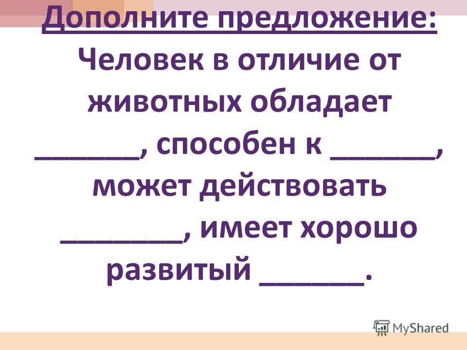 Дополните предложение : Человек в отличие от животных обладает ______, способен к ______, может действовать _______, имеет хорошо развитый ______.