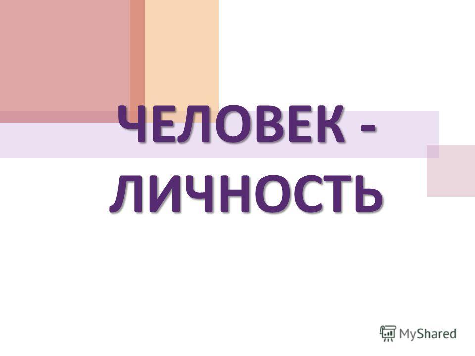 ЧЕЛОВЕК - ЛИЧНОСТЬ