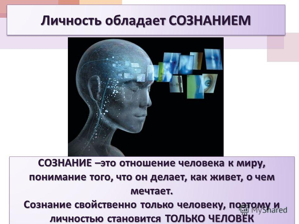 Личность обладает СОЗНАНИЕМ СОЗНАНИЕ – это отношение человека к миру, понимание того, что он делает, как живет, о чем мечтает. Сознание свойственно только человеку, поэтому и личностью становится ТОЛЬКО ЧЕЛОВЕК СОЗНАНИЕ – это отношение человека к мир