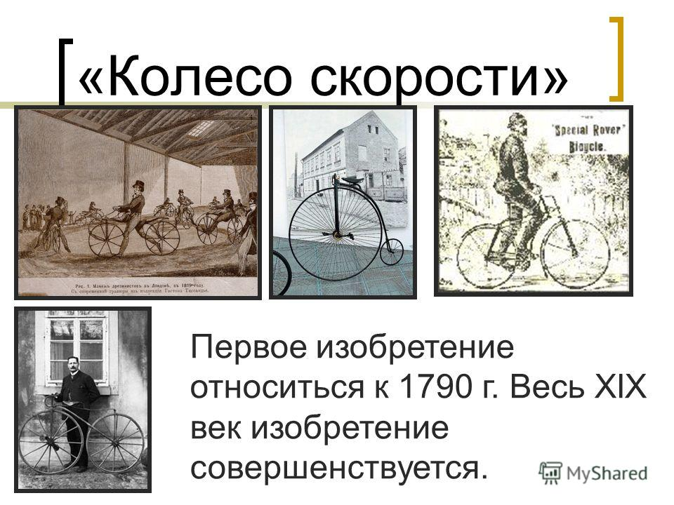 «Колесо скорости» Первое изобретение относиться к 1790 г. Весь XIX век изобретение совершенствуется.