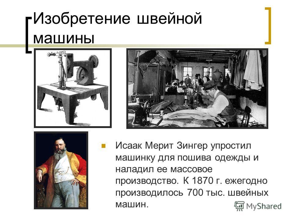 Изобретение швейной машины Исаак Мерит Зингер упростил машинку для пошива одежды и наладил ее массовое производство. К 1870 г. ежегодно производилось 700 тыс. швейных машин.