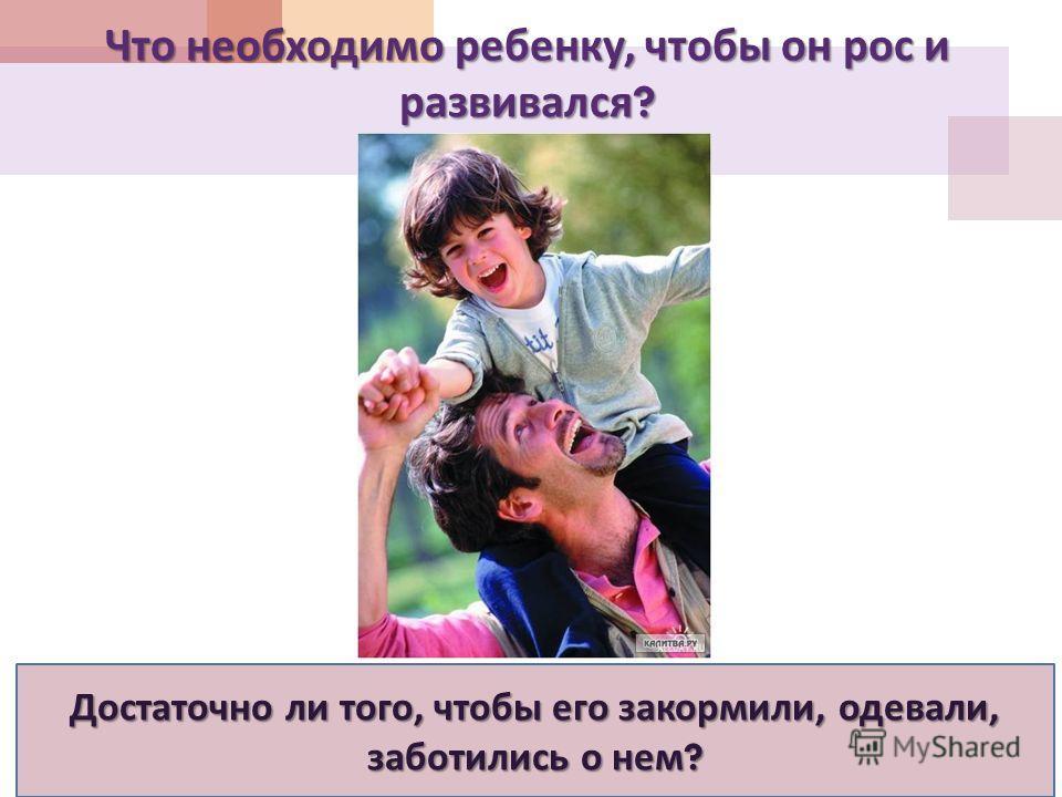 Что необходимо ребенку, чтобы он рос и развивался ? Достаточно ли того, чтобы его закормили, одевали, заботились о нем ?