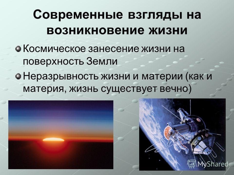 Современные взгляды на возникновение жизни Космическое занесение жизни на поверхность Земли Неразрывность жизни и материи (как и материя, жизнь существует вечно)