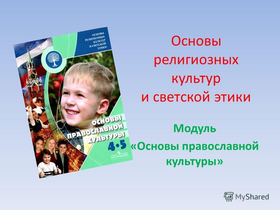 Модуль «Основы православной культуры» Основы религиозных культур и светской этики