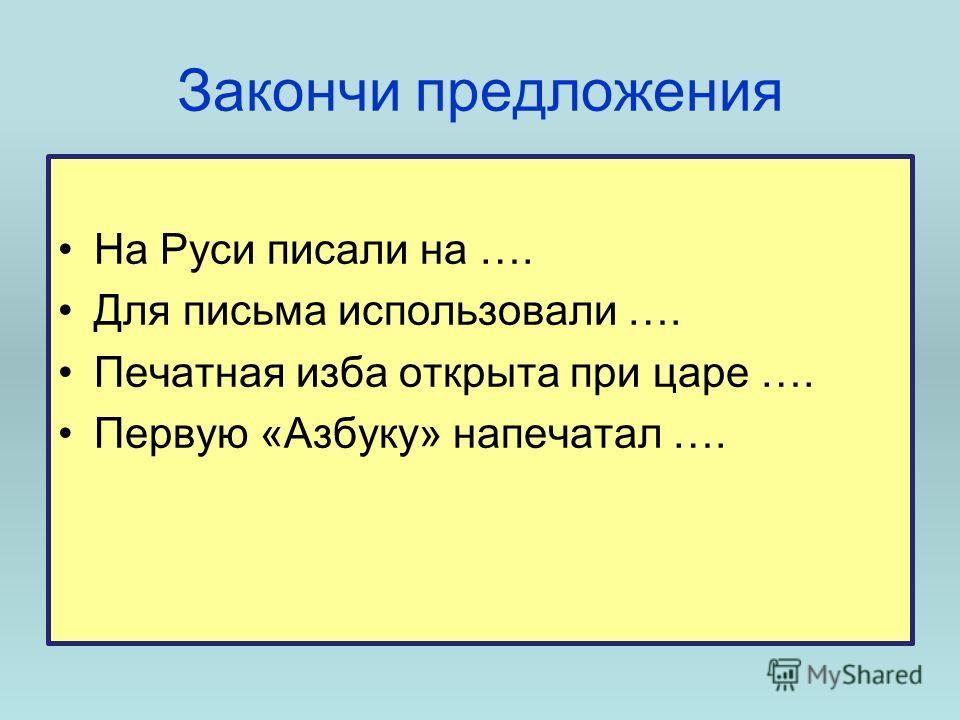 Закончи предложения На Руси писали на …. Для письма использовали …. Печатная изба открыта при царе …. Первую «Азбуку» напечатал ….