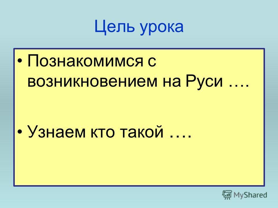 Цель урока Познакомимся с возникновением на Руси …. Узнаем кто такой ….