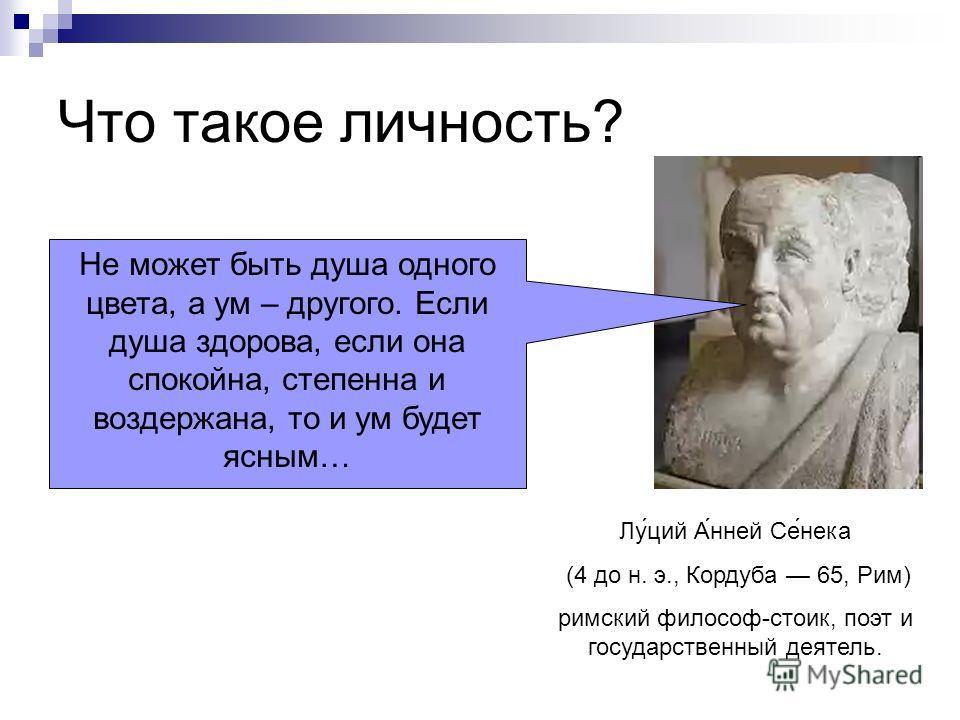 Лу́ций А́нней Се́нека (4 до н. э., Кордуба 65, Рим) римский философ-стоик, поэт и государственный деятель. Не может быть душа одного цвета, а ум – другого. Если душа здорова, если она спокойна, степенна и воздержана, то и ум будет ясным…