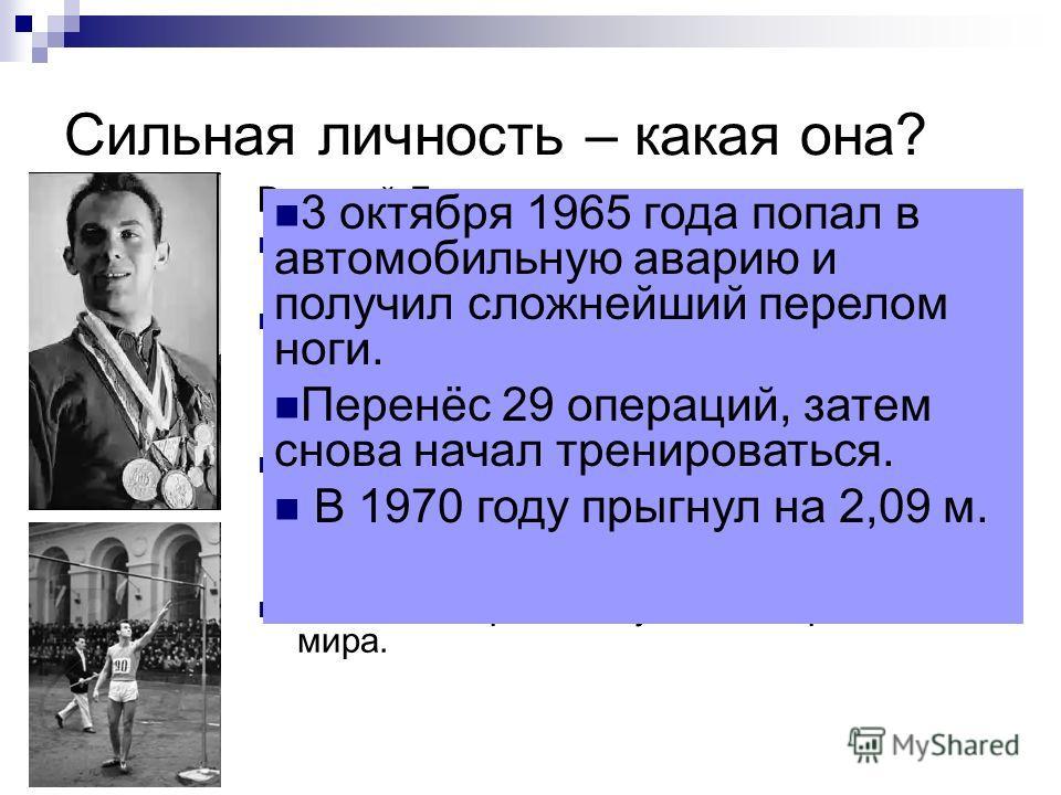 Сильная личность – какая она? Валерий Брумель советский легкоатлет (прыжки в высоту), заслуженный мастер спорта СССР (1961). Олимпийский чемпион (1964), серебряный призёр Олимпийских игр (1960). Чемпион Европы (1962 г., 2,16 м). Чемпион СССР (1961196