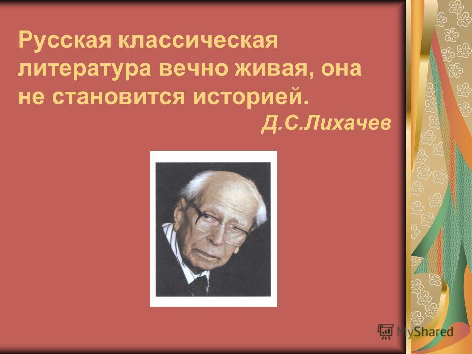 Русская классическая литература вечно живая, она не становится историей. Д.С.Лихачев