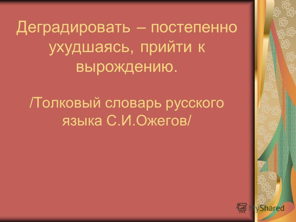 Деградировать – постепенно ухудшаясь, прийти к вырождению. /Толковый словарь русского языка С.И.Ожегов/