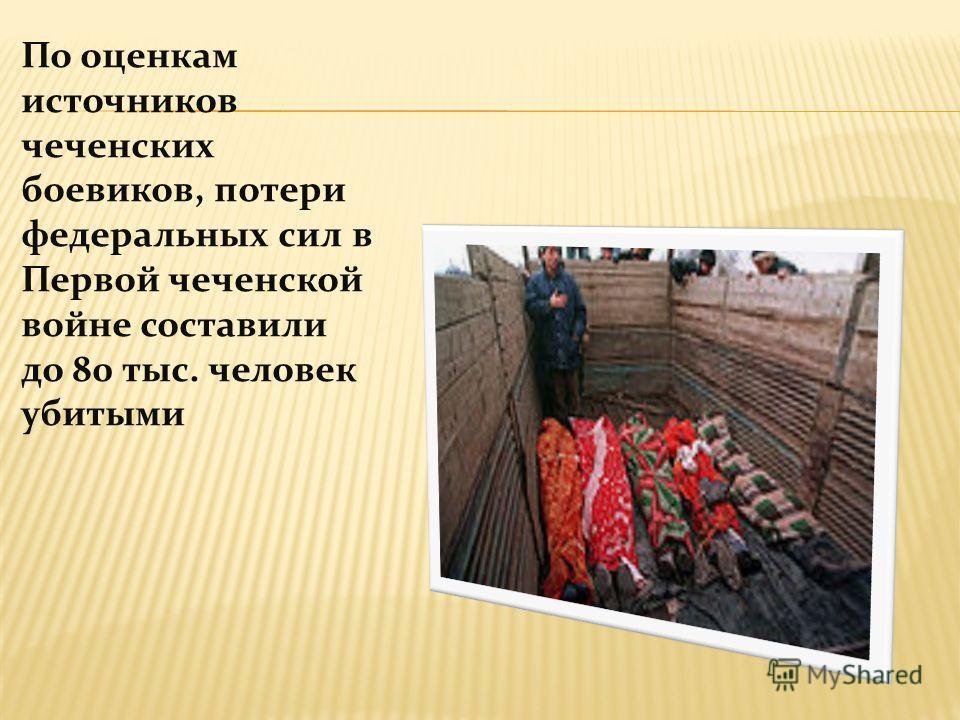 По оценкам источников чеченских боевиков, потери федеральных сил в Первой чеченской войне составили до 80 тыс. человек убитыми