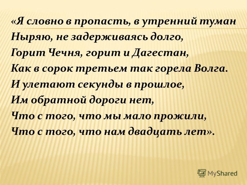 «Я словно в пропасть, в утренний туман Ныряю, не задерживаясь долго, Горит Чечня, горит и Дагестан, Как в сорок третьем так горела Волга. И улетают секунды в прошлое, Им обратной дороги нет, Что с того, что мы мало прожили, Что с того, что нам двадца