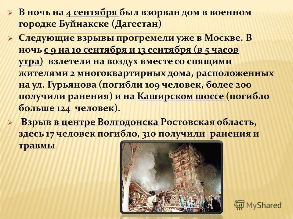 В ночь на 4 сентября был взорван дом в военном городке Буйнакске (Дагестан) Следующие взрывы прогремели уже в Москве. В ночь с 9 на 10 сентября и 13 сентября (в 5 часов утра) взлетели на воздух вместе со спящими жителями 2 многоквартирных дома, распо