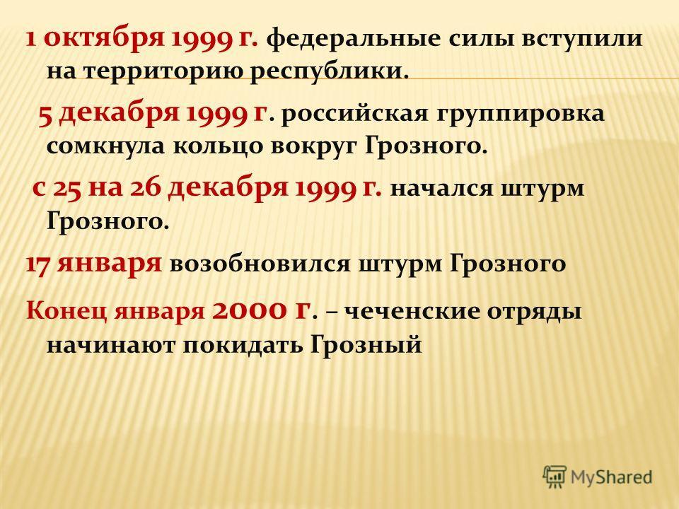 1 октября 1999 г. федеральные силы вступили на территорию республики. 5 декабря 1999 г. российская группировка сомкнула кольцо вокруг Грозного. с 25 на 26 декабря 1999 г. начался штурм Грозного. 17 января возобновился штурм Грозного Конец января 2000