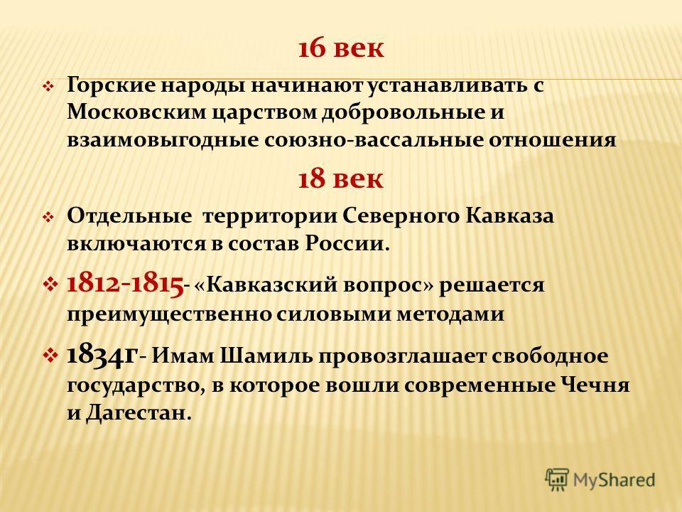 16 век Горские народы начинают устанавливать с Московским царством добровольные и взаимовыгодные союзно-вассальные отношения 18 век Отдельные территории Северного Кавказа включаются в состав России. 1812-1815 - «Кавказский вопрос» решается преимущест