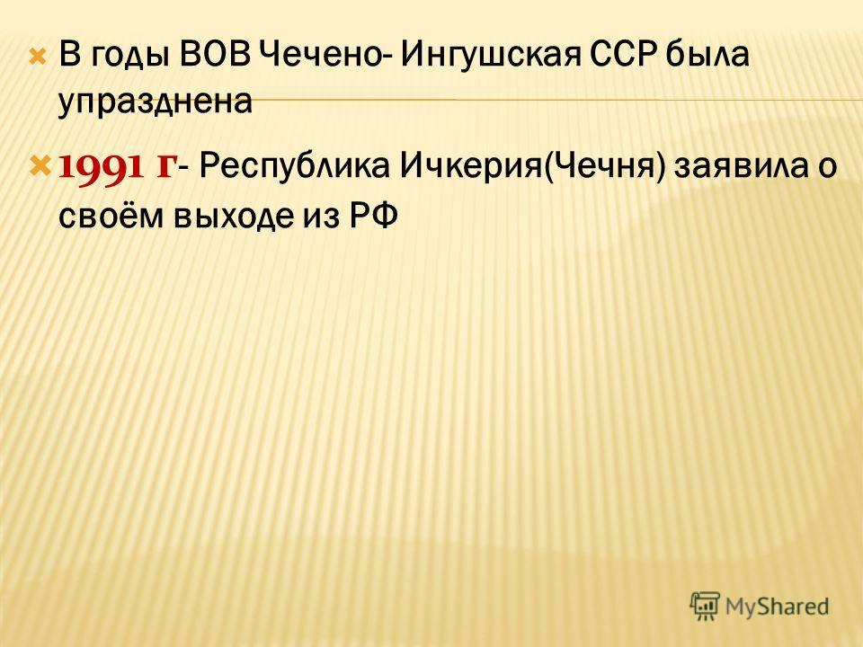 В годы ВОВ Чечено- Ингушская ССР была упразднена 1991 г - Республика Ичкерия(Чечня) заявила о своём выходе из РФ