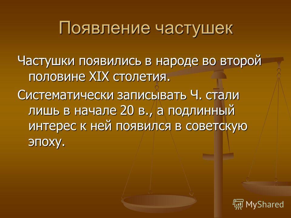 Появление частушек Частушки появились в народе во второй половине XIX столетия. Систематически записывать Ч. стали лишь в начале 20 в., а подлинный интерес к ней появился в советскую эпоху.