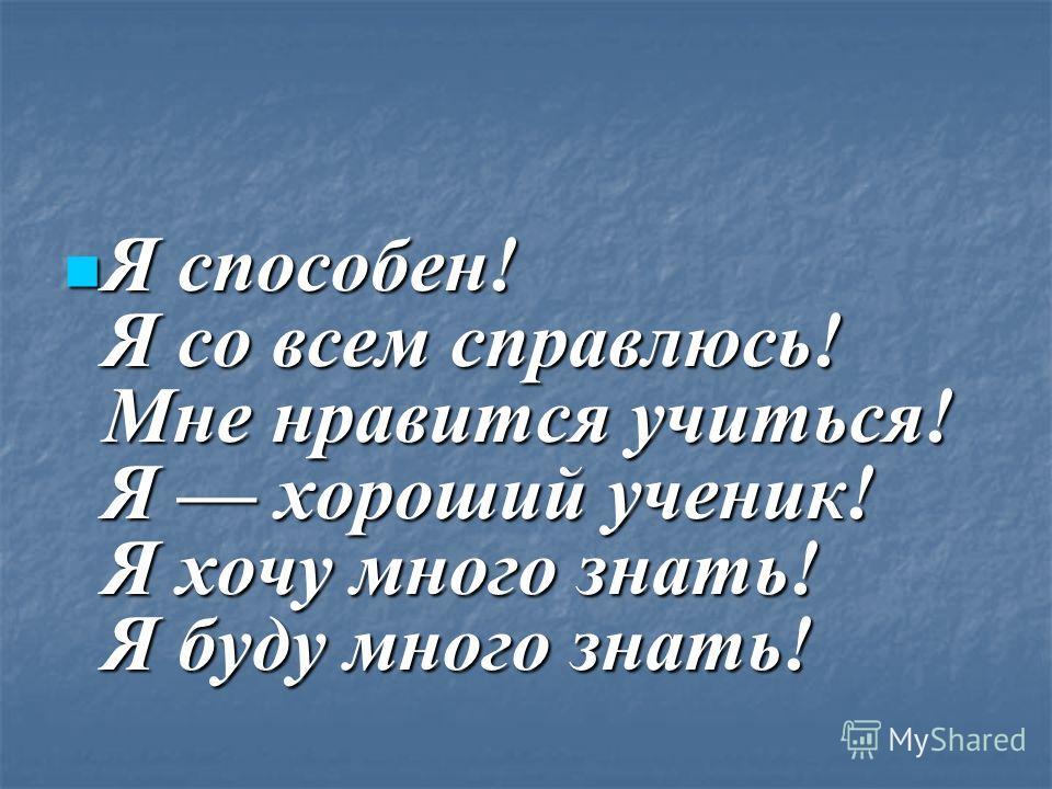 Я способен! Я со всем справлюсь! Мне нравится учиться! Я хороший ученик! Я хочу много знать! Я буду много знать! Я способен! Я со всем справлюсь! Мне нравится учиться! Я хороший ученик! Я хочу много знать! Я буду много знать!