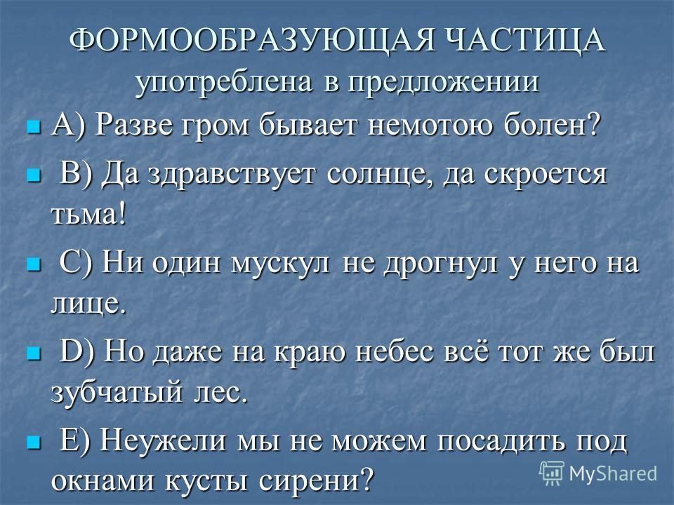 ФОРМООБРАЗУЮЩАЯ ЧАСТИЦА употреблена в предложении A) Разве гром бывает немотою болен? A) Разве гром бывает немотою болен? B) Да здравствует солнце, да скроется тьма! B) Да здравствует солнце, да скроется тьма! C) Ни один мускул не дрогнул у него на л