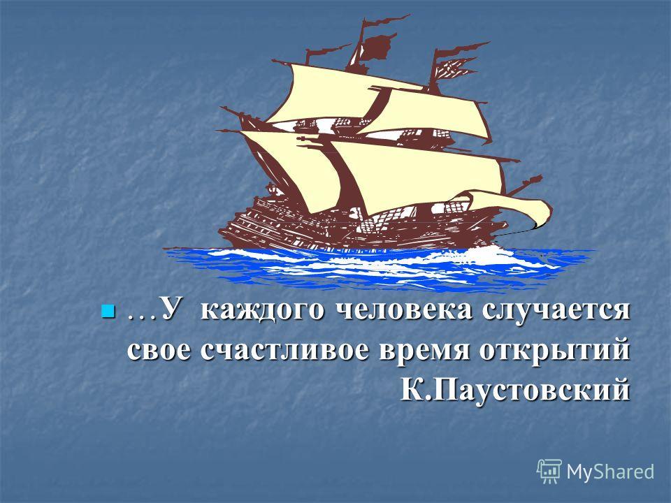 …У каждого человека случается свое счастливое время открытий К.Паустовский …У каждого человека случается свое счастливое время открытий К.Паустовский