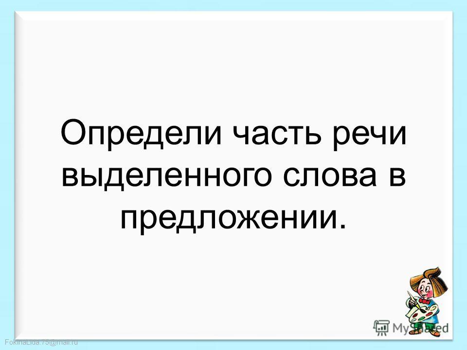 FokinaLida.75@mail.ru Имя существительное – это часть речи, которая обозначает предмет и отвечает на вопросы КТО? или ЧТО? Имя прилагательное – это часть речи, обозначающая признак предмета. Отвечает на вопросы: КАКАЯ? КАКОЕ? КАКОЙ? КАКИЕ? ЧЕЙ? Глаго