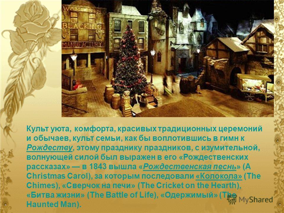 Культ уюта, комфорта, красивых традиционных церемоний и обычаев, культ семьи, как бы воплотившись в гимн к Рождеству, этому празднику праздников, с изумительной, волнующей силой был выражен в его «Рождественских рассказах» в 1843 вышла «Рождественска