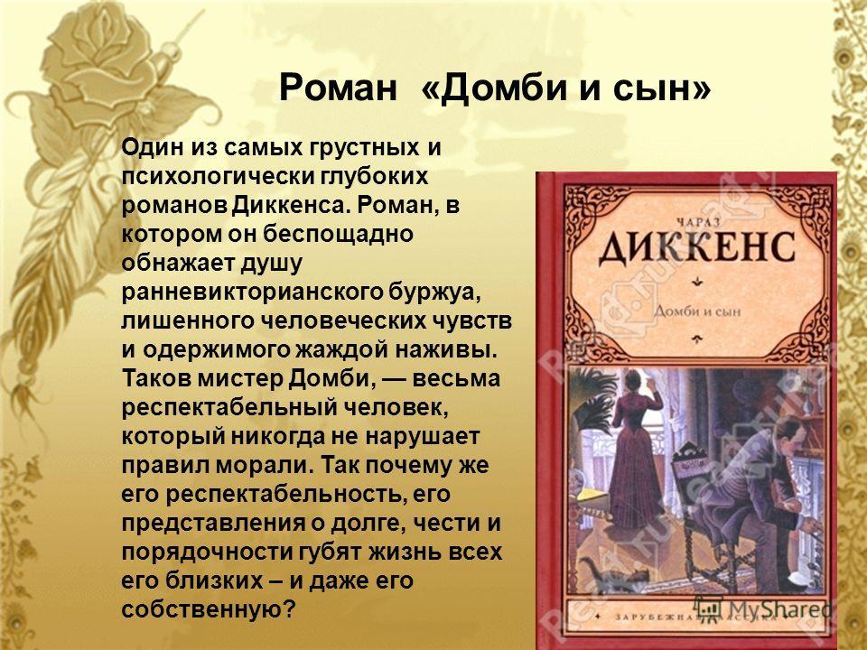 Один из самых грустных и психологически глубоких романов Диккенса. Роман, в котором он беспощадно обнажает душу ранневикторианского буржуа, лишенного человеческих чувств и одержимого жаждой наживы. Таков мистер Домби, весьма респектабельный человек,