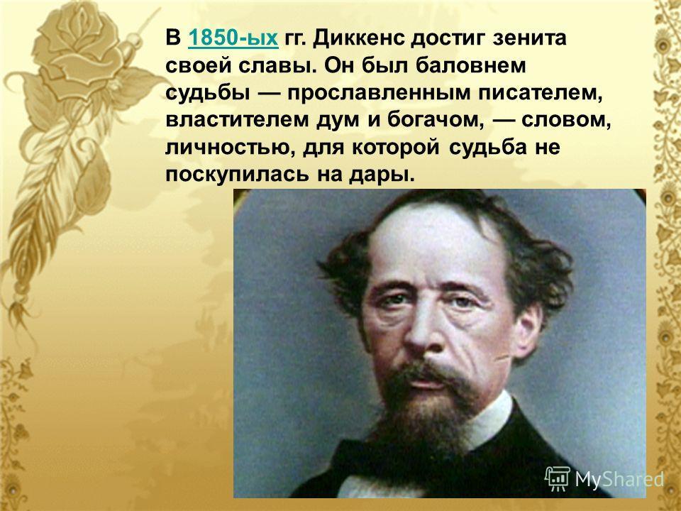 В 1850-ых гг. Диккенс достиг зенита своей славы. Он был баловнем судьбы прославленным писателем, властителем дум и богачом, словом, личностью, для которой судьба не поскупилась на дары.1850-ых