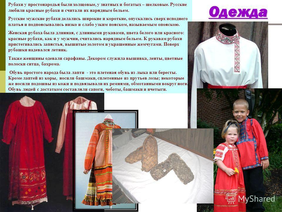 ОдеждаОдежда Рубахи у простонародья были холщовые, у знатных и богатых – шелковые. Русские любили красные рубахи и считали их нарядным бельем. Русские мужские рубахи делались широкие и короткие, опускались сверх исподнего платья и подпоясывались низк