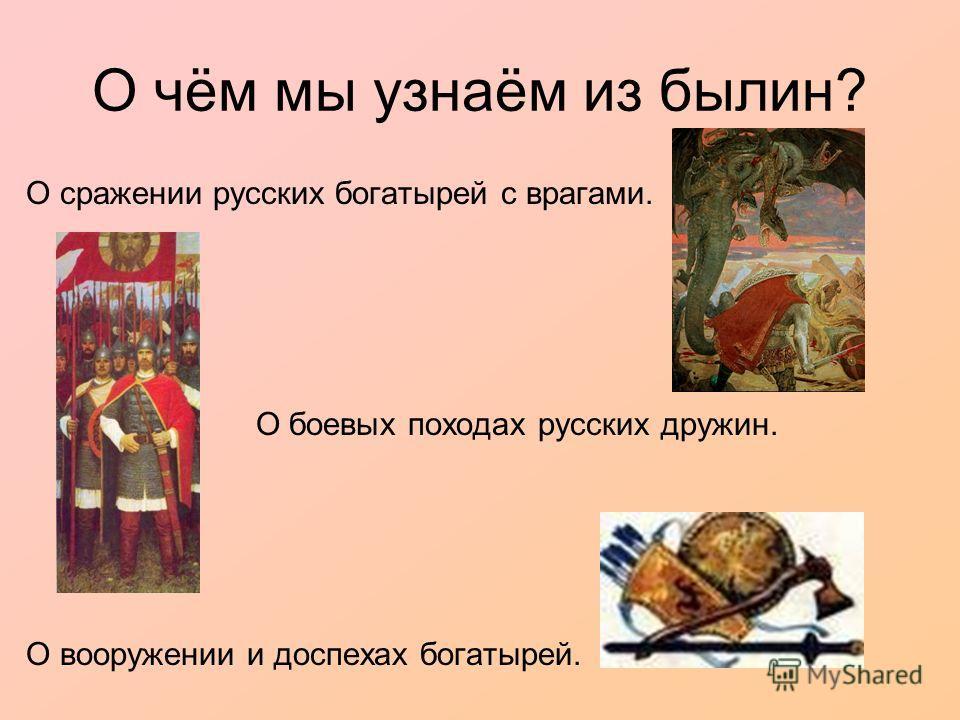 О чём мы узнаём из былин? О сражении русских богатырей с врагами. О боевых походах русских дружин. О вооружении и доспехах богатырей.